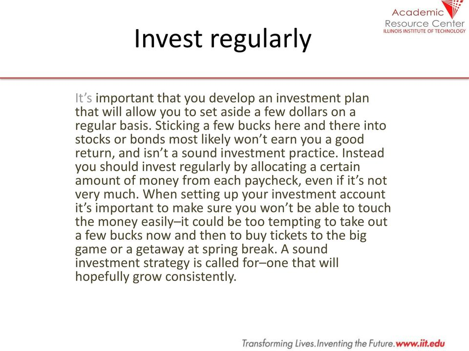 Instead you should invest regularly by allocating a certain amount of money from each paycheck, even if it s not very much.