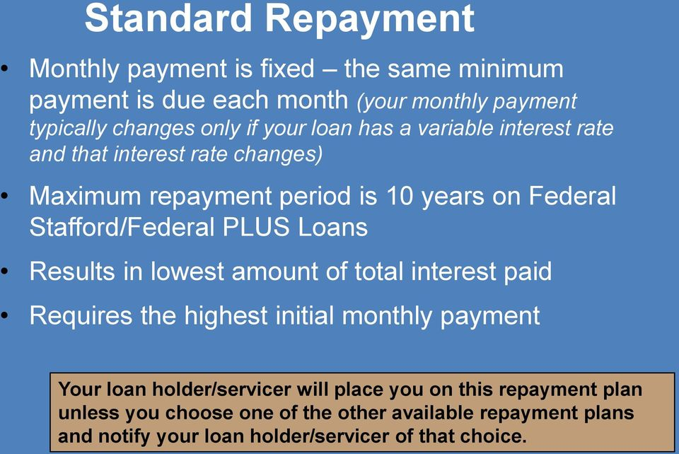 PLUS Loans Results in lowest amount of total interest paid Requires the highest initial monthly payment Your loan holder/servicer will