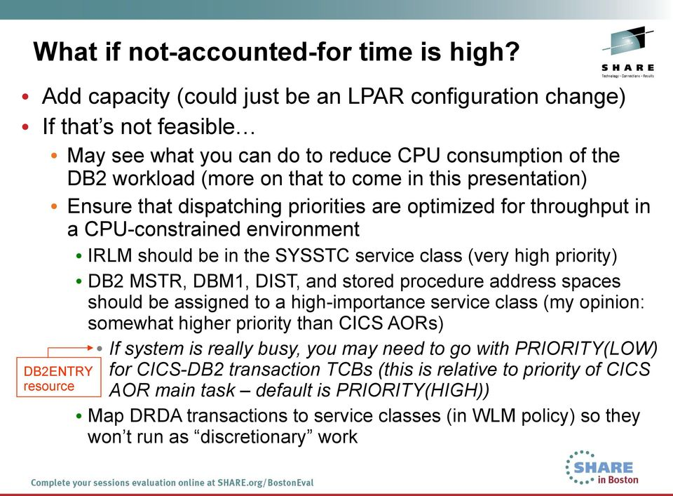 Ensure that dispatching priorities are optimized for throughput in a CPU-constrained environment IRLM should be in the SYSSTC service class (very high priority) DB2 MSTR, DBM1, DIST, and stored