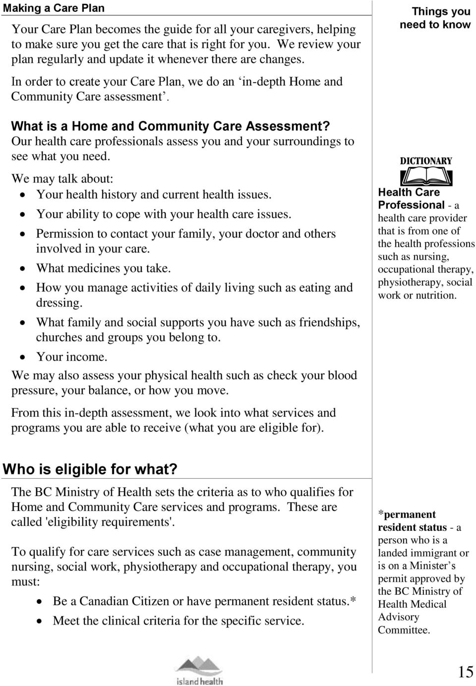 Things you need to know What is a Home and Community Care Assessment? Our health care professionals assess you and your surroundings to see what you need.