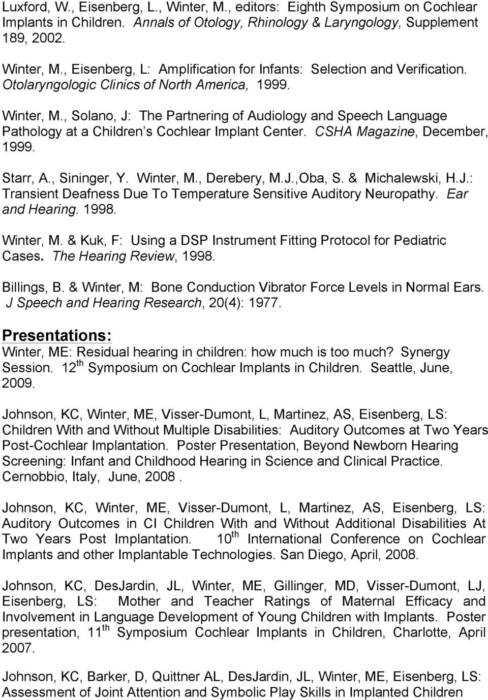Starr, A., Sininger, Y. Winter, M., Derebery, M.J.,Oba, S. & Michalewski, H.J.: Transient Deafness Due To Temperature Sensitive Auditory Neuropathy. Ear and Hearing. 1998. Winter, M. & Kuk, F: Using a DSP Instrument Fitting Protocol for Pediatric Cases.