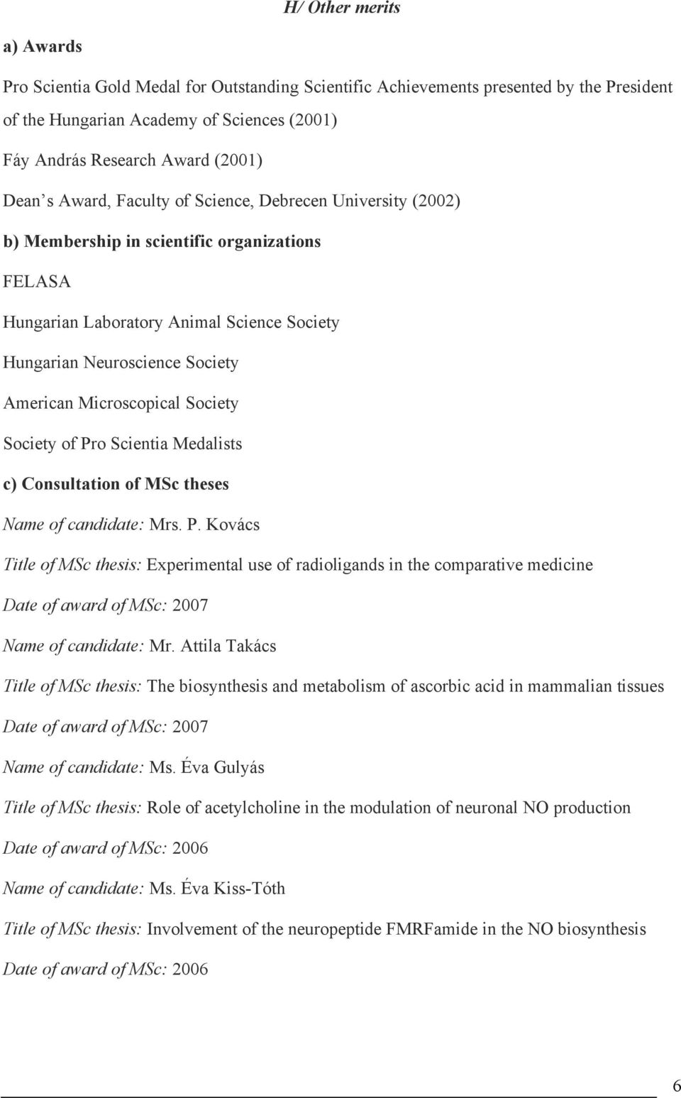 Microscopical Society Society of Pro Scientia Medalists c) Consultation of MSc theses Name of candidate: Mrs. P. Kovács Title of MSc thesis: Experimental use of radioligands in the comparative medicine Date of award of MSc: 2007 Name of candidate: Mr.