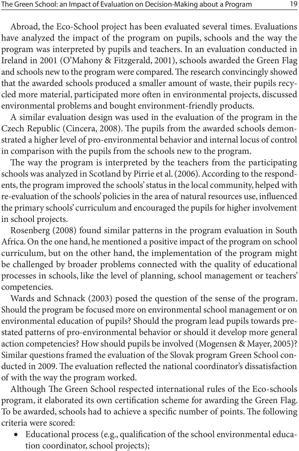 In an evaluation conducted in Ireland in 2001 (O Mahony & Fitzgerald, 2001), schools awarded the Green Flag and schools new to the program were compared.