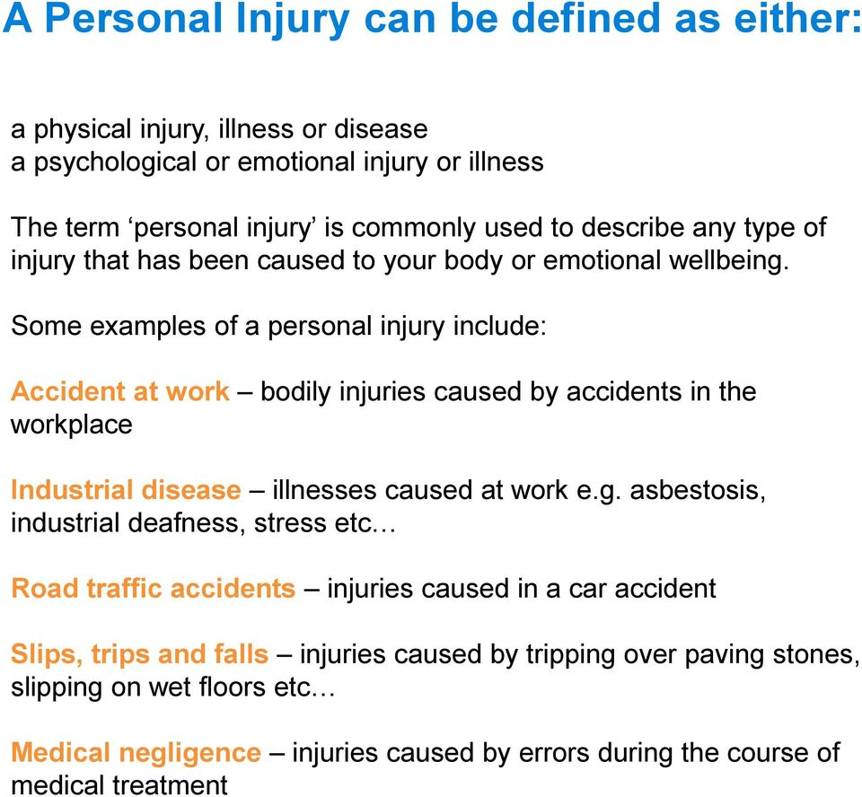 Some examples of a personal injury include: Accident at work bodily injuries caused by accidents in the workplace Industrial disease illnesses caused at work e.g.