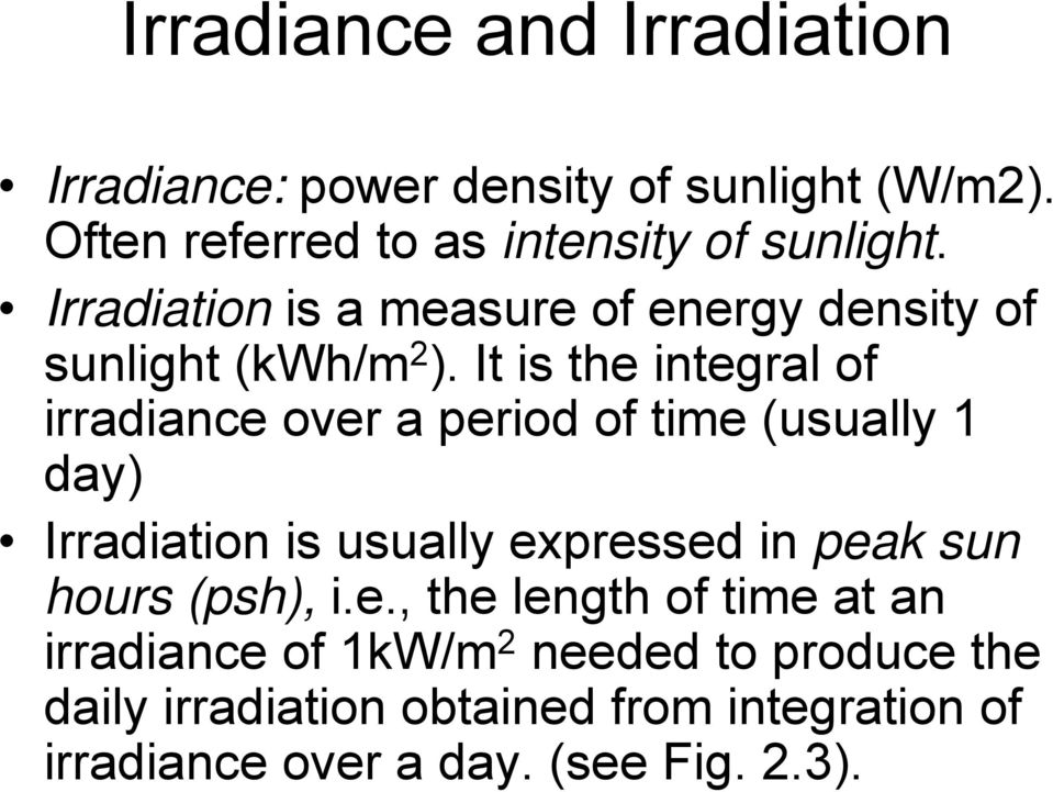 It is the integral of irradiance over a period of time (usually 1 day) Irradiation is usually expressed in peak sun
