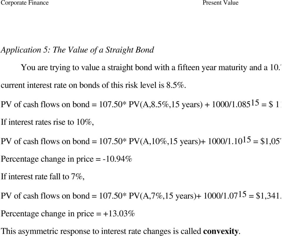 8 If interest rates rise to 10%, PV of cash flows on bond = 107.50* PV(A,10%,15 years)+ 1000/1.1015 = $1,057.05 Percentage change in price = -10.