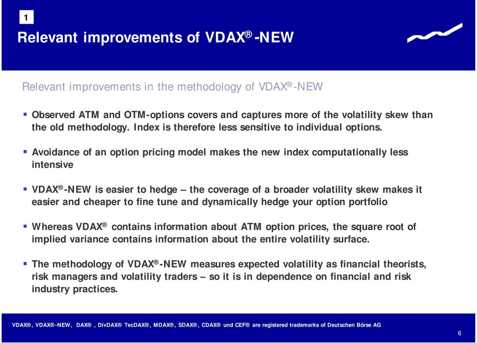 Avoidance of an option pricing model makes the new index computationally less intensive VDAX -NEW is easier to hedge the coverage of a broader volatility skew makes it easier and cheaper to fine tune
