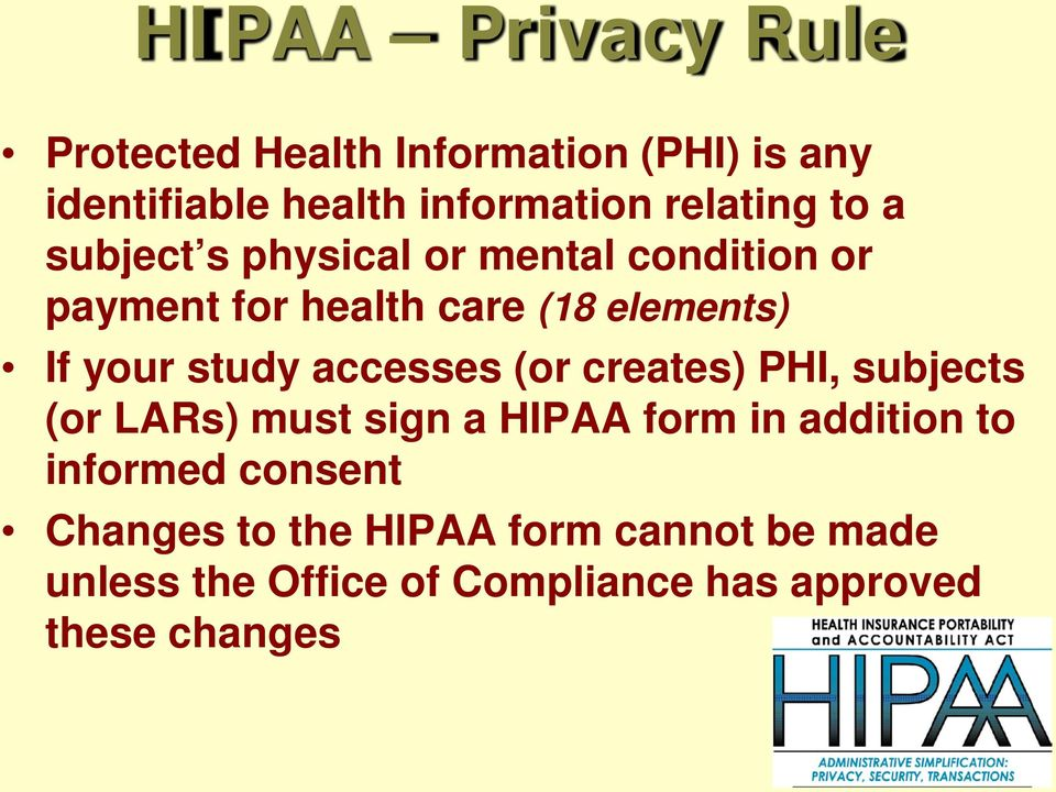your study accesses (or creates) PHI, subjects (or LARs) must sign a HIPAA form in addition to