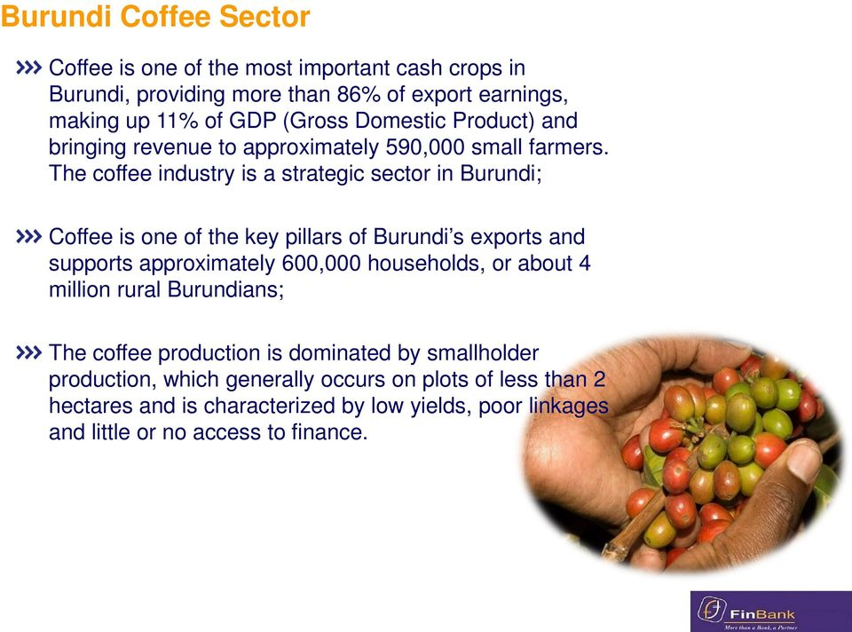 The coffee industry is a strategic sector in Burundi; Coffee is one of the key pillars of Burundi s exports and supports approximately 600,000 households, or