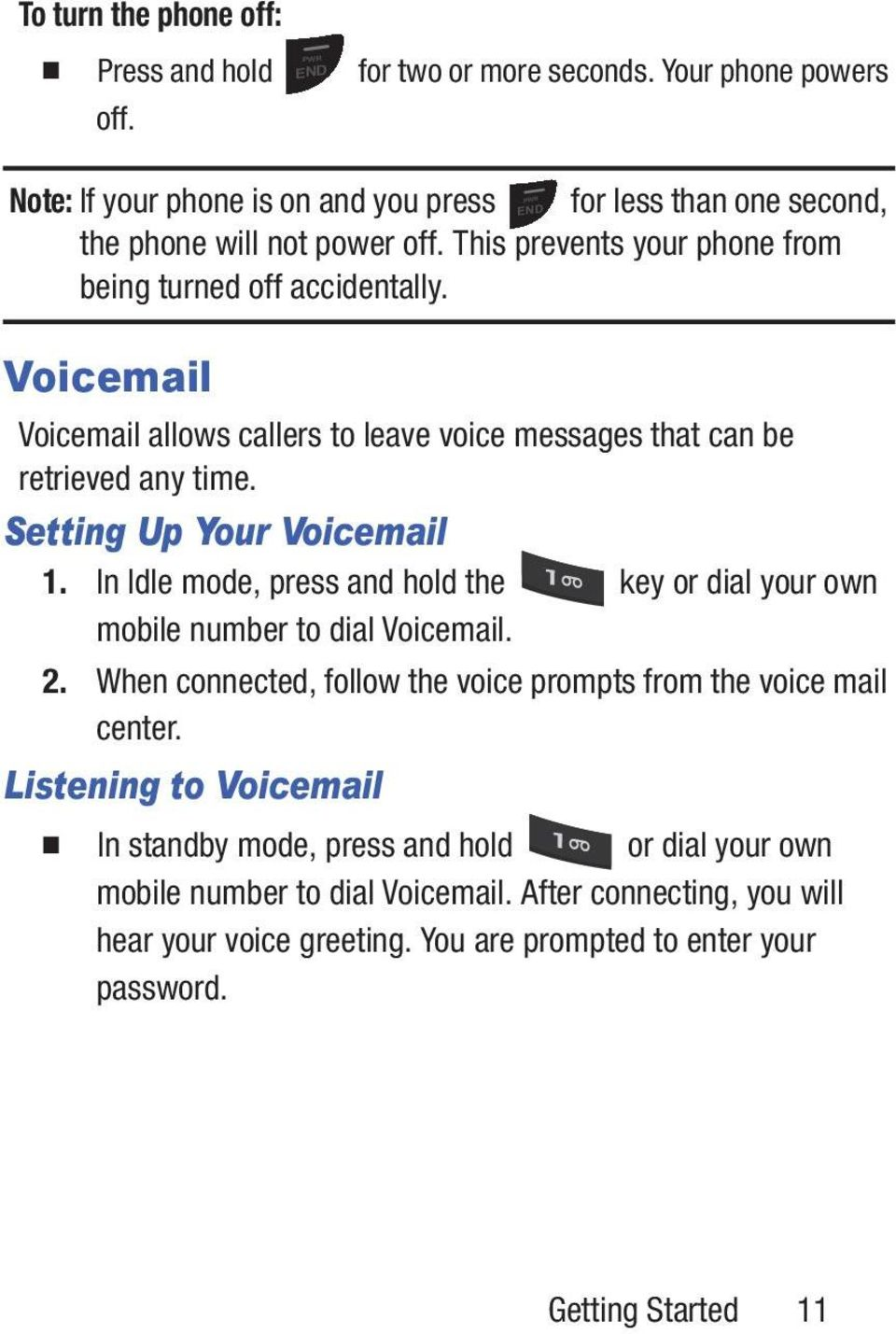 In Idle mode, press and hold the key or dial your own mobile number to dial Voicemail. 2. When connected, follow the voice prompts from the voice mail center.