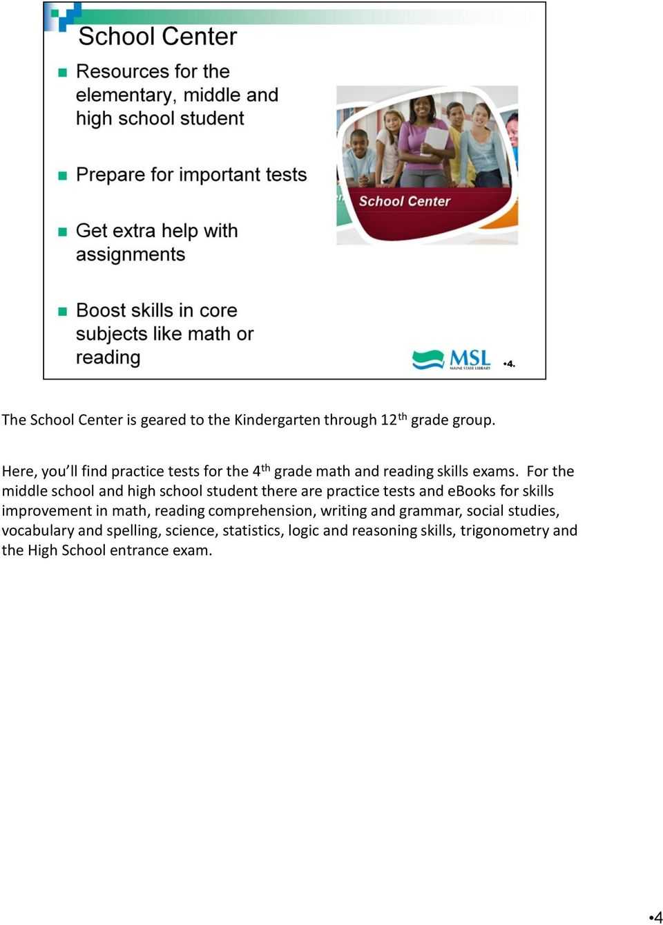 For the middle school and high school student there are practice tests and ebooks for skills improvement in math,