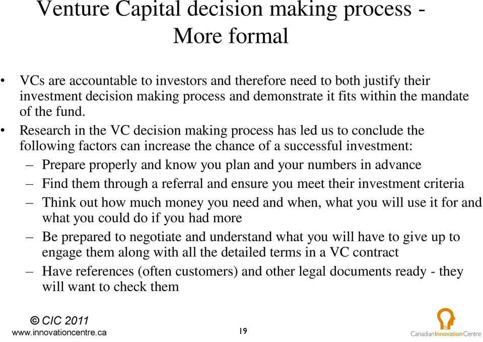 Research in the VC decision making process has led us to conclude the following factors can increase the chance of a successful investment: Prepare properly and know you plan and your numbers in