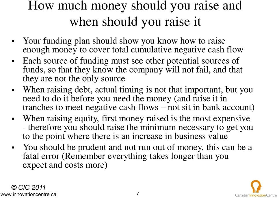before you need the money (and raise it in tranches to meet negative cash flows not sit in bank account) When raising equity, first money raised is the most expensive - therefore you should raise the