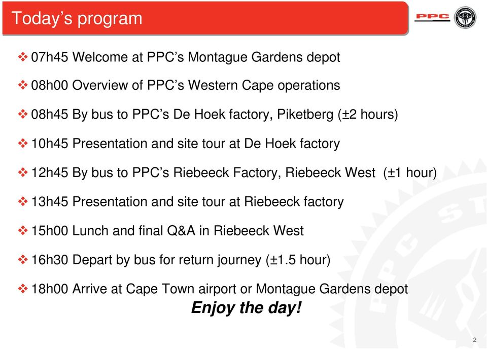 Factory, Riebeeck West (±1 hour) 13h45 Presentation and site tour at Riebeeck factory 15h00 Lunch and final Q&A in Riebeeck