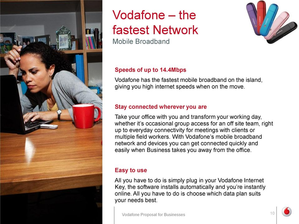 meetings with clients or multiple field workers. With Vodafone s mobile broadband network and devices you can get connected quickly and easily when Business takes you away from the office.