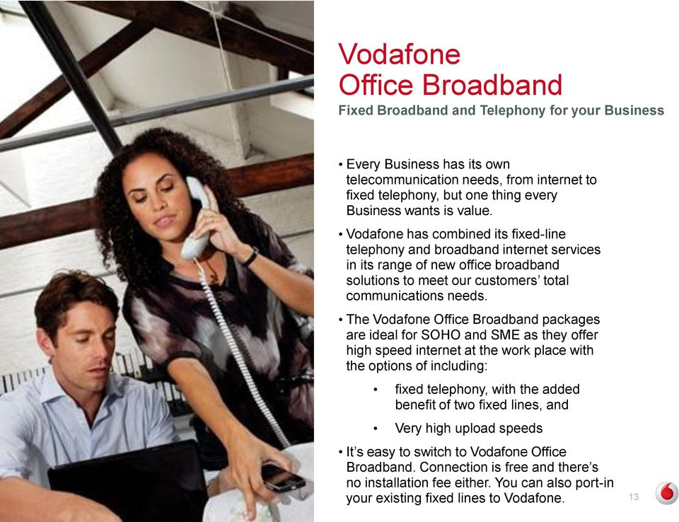 The Vodafone Office Broadband packages are ideal for SOHO and SME as they offer high speed internet at the work place with the options of including: fixed telephony, with the added benefit of two