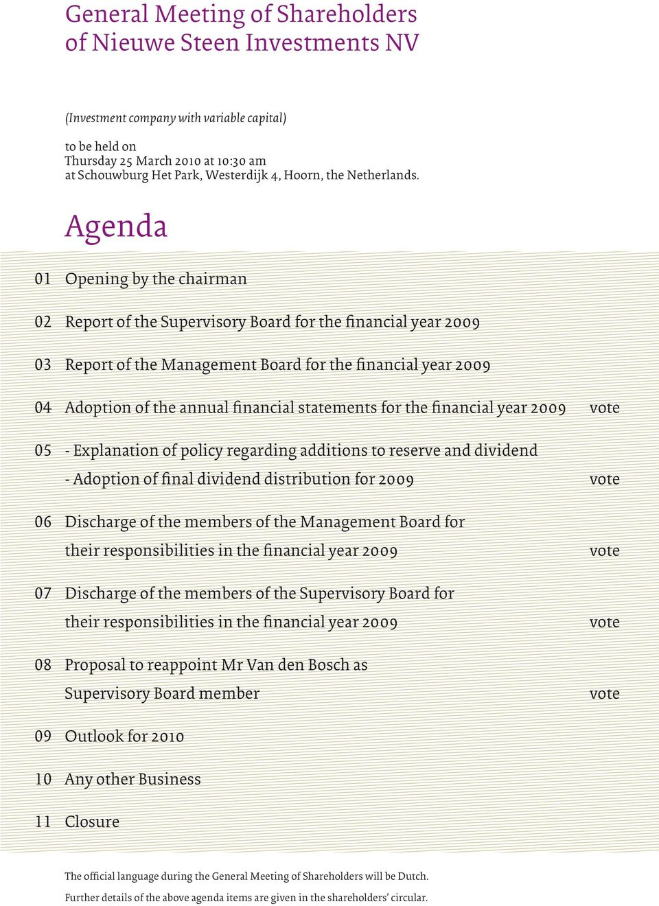 Agenda 01 Opening by the chairman 02 Report of the Supervisory Board for the financial year 2009 Report of the Management Board for the financial year 2009 04 Adoption of the annual financial