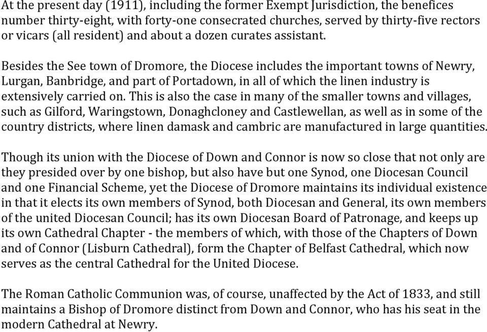 Besides the See town of Dromore, the Diocese includes the important towns of Newry, Lurgan, Banbridge, and part of Portadown, in all of which the linen industry is extensively carried on.