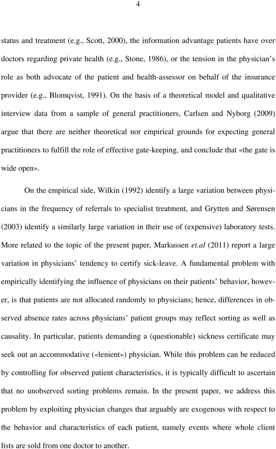 On the basis of a theoretical model and qualitative interview data from a sample of general practitioners, Carlsen and Nyborg (2009) argue that there are neither theoretical nor empirical grounds for