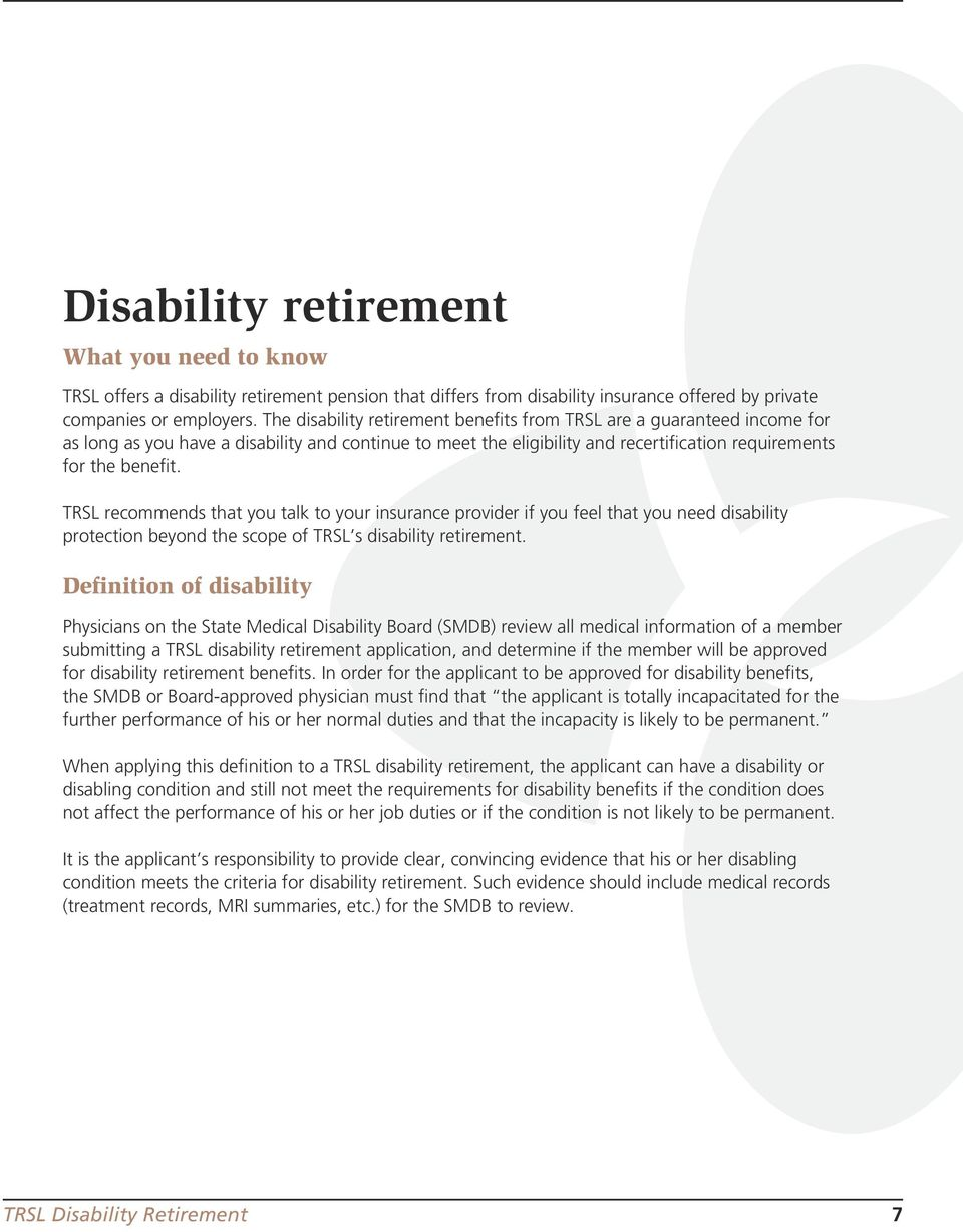 TRSL recommends that you talk to your insurance provider if you feel that you need disability protection beyond the scope of TRSL s disability retirement.