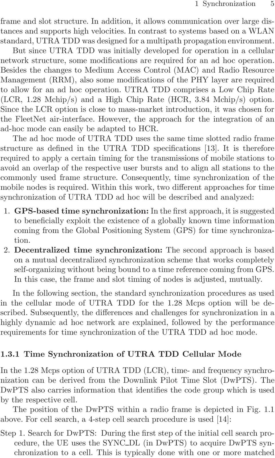 But since UTRA TDD was initially developed for operation in a cellular network structure, some modifications are required for an ad hoc operation.