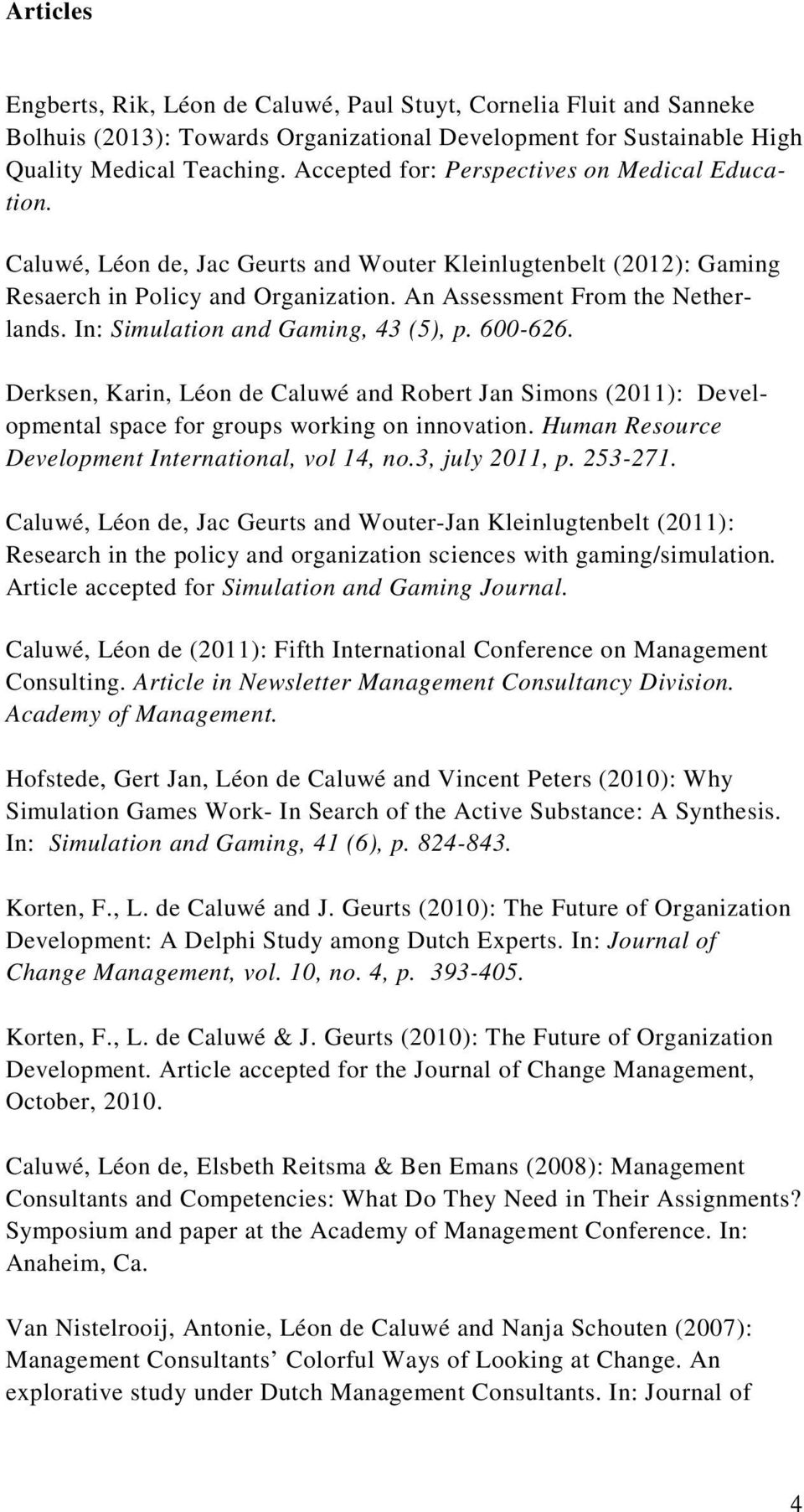 In: Simulation and Gaming, 43 (5), p. 600-626. Derksen, Karin, Léon de Caluwé and Robert Jan Simons (2011): Developmental space for groups working on innovation.