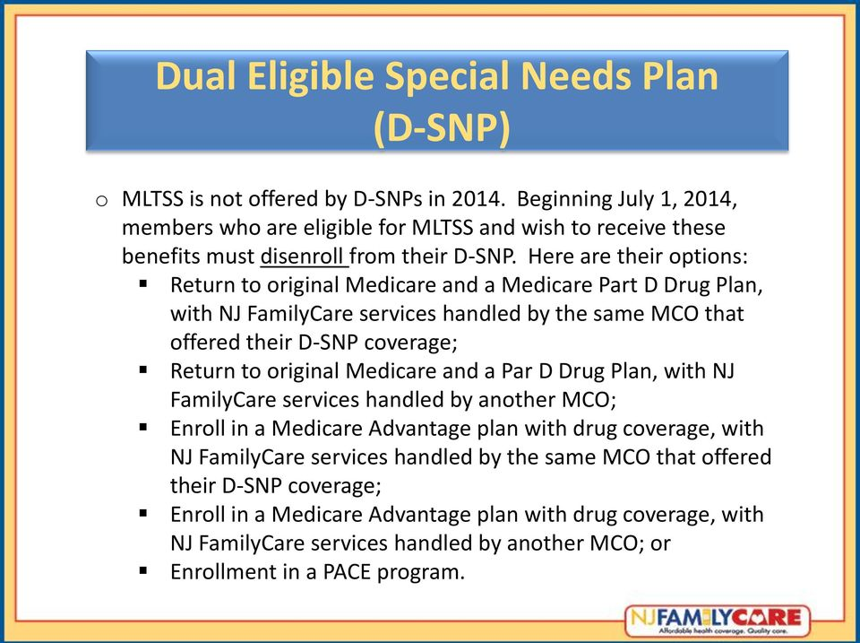 Here are their options: Return to original Medicare and a Medicare Part D Drug Plan, with NJ FamilyCare services handled by the same MCO that offered their D-SNP coverage; Return to original