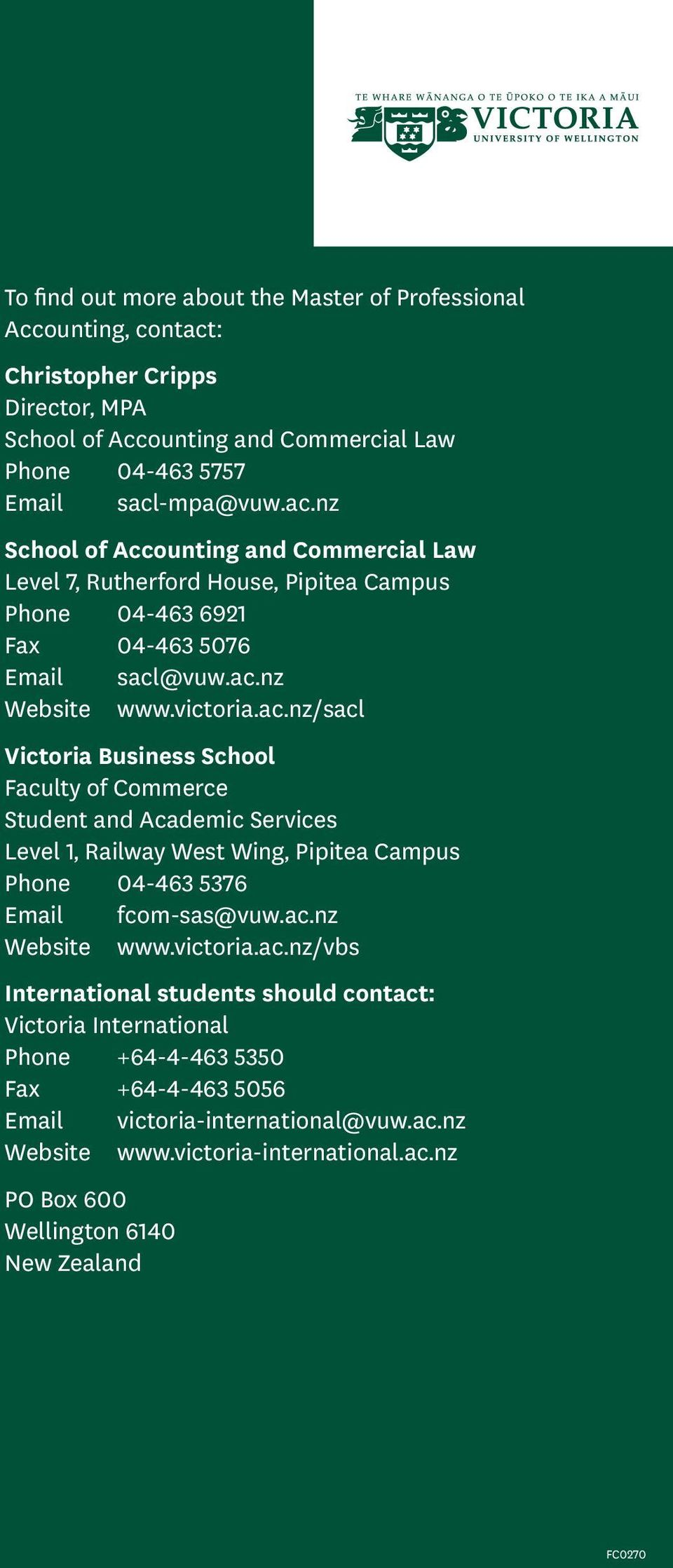 -mpa@vuw.ac.nz School of Accounting and Commercial Law Level 7, Rutherford House, Pipitea Campus Phone 04-463 6921 Fax 04-463 5076 Email sacl@vuw.ac.nz Website www.victoria.ac.nz/sacl Victoria Business School Faculty of Commerce Student and Academic Services Level 1, Railway West Wing, Pipitea Campus Phone 04-463 5376 Email fcom-sas@vuw.