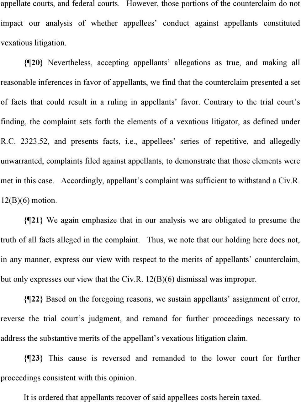 a ruling in appellants favor. Contrary to the trial court s finding, the complaint sets forth the elements of a vexatious litigator, as defined under R.C. 2323.52, and presents facts, i.e., appellees series of repetitive, and allegedly unwarranted, complaints filed against appellants, to demonstrate that those elements were met in this case.