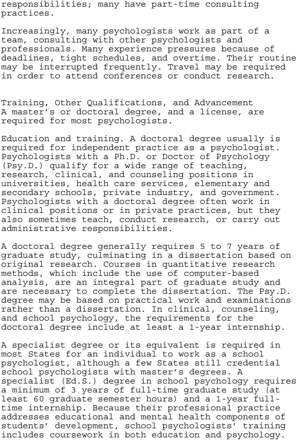 Training, Other Qualifications, and Advancement A master s or doctoral degree, and a license, are required for most psychologists. Education and training.