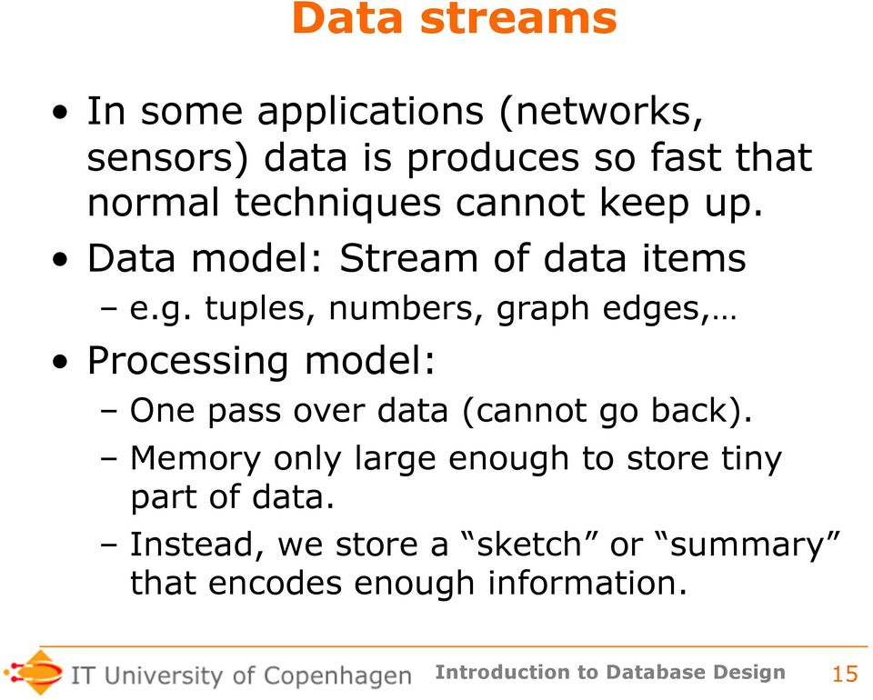 tuples, numbers, graph edges, Processing model: One pass over data (cannot go back).