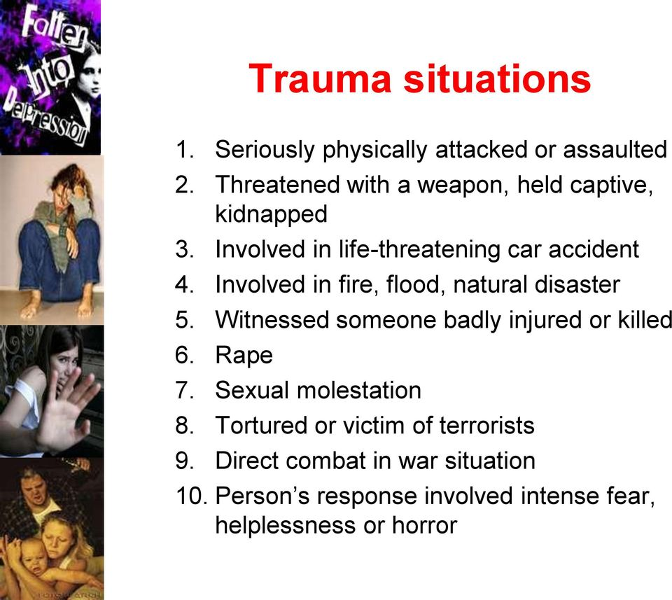 Involved in fire, flood, natural disaster 5. Witnessed someone badly injured or killed 6. Rape 7.
