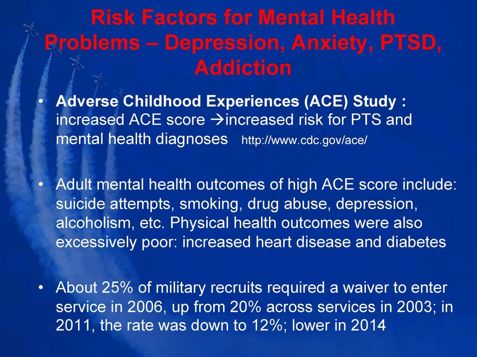 gov/ace/ Adult mental health outcomes of high ACE score include: suicide attempts, smoking, drug abuse, depression, alcoholism, etc.