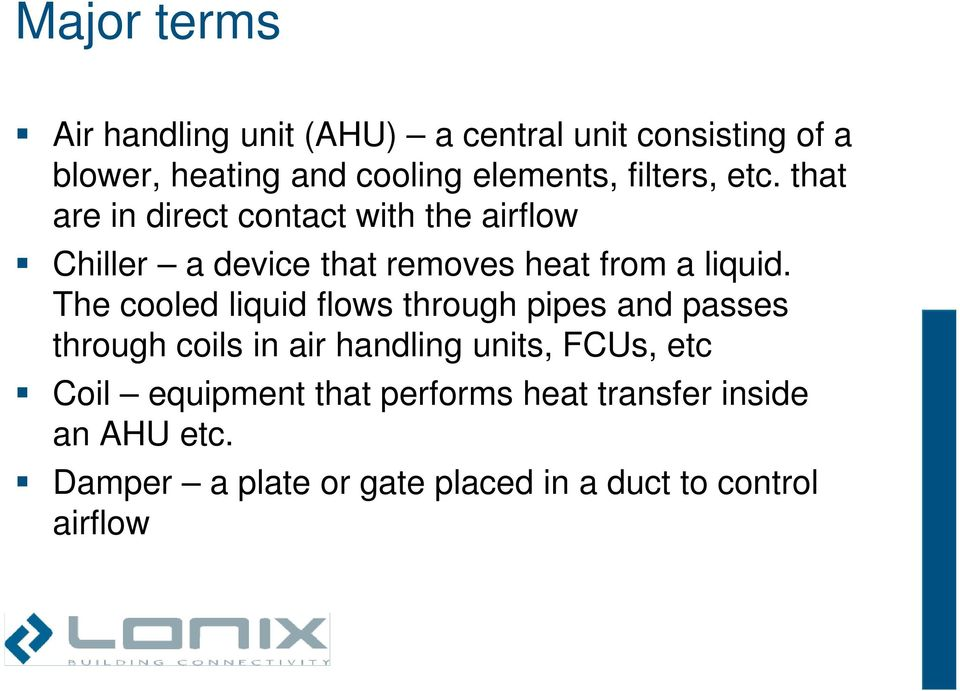 The cooled liquid flows through pipes and passes through coils in air handling units, FCUs, etc Coil