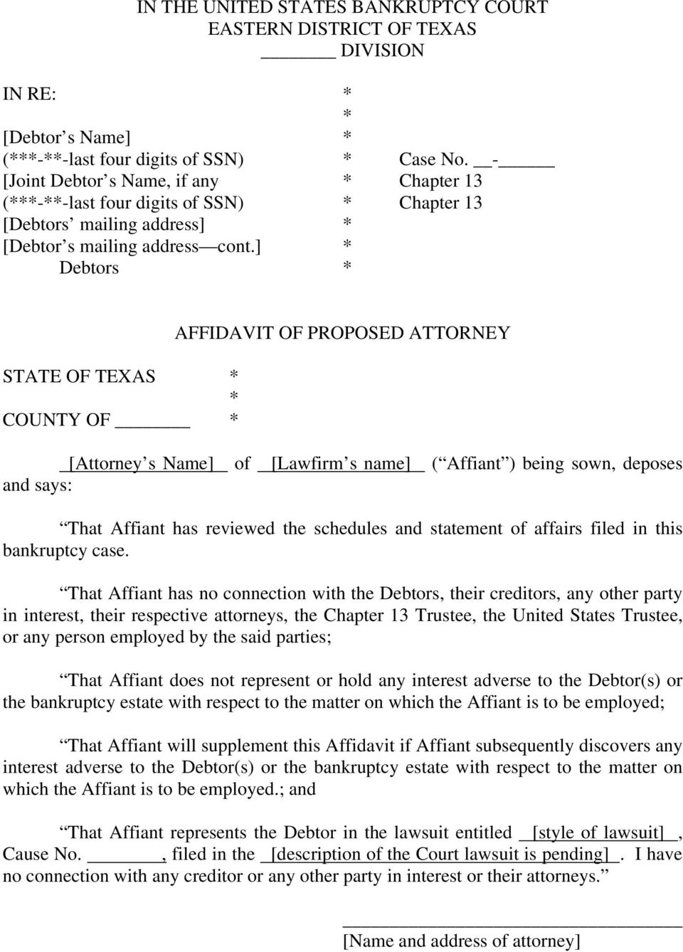 ] Debtors STATE OF TEXAS COUNTY OF AFFIDAVIT OF PROPOSED ATTORNEY [Attorney s Name] and says: of [Lawfirm s name] ( Affiant ) being sown, deposes That Affiant has reviewed the schedules and statement