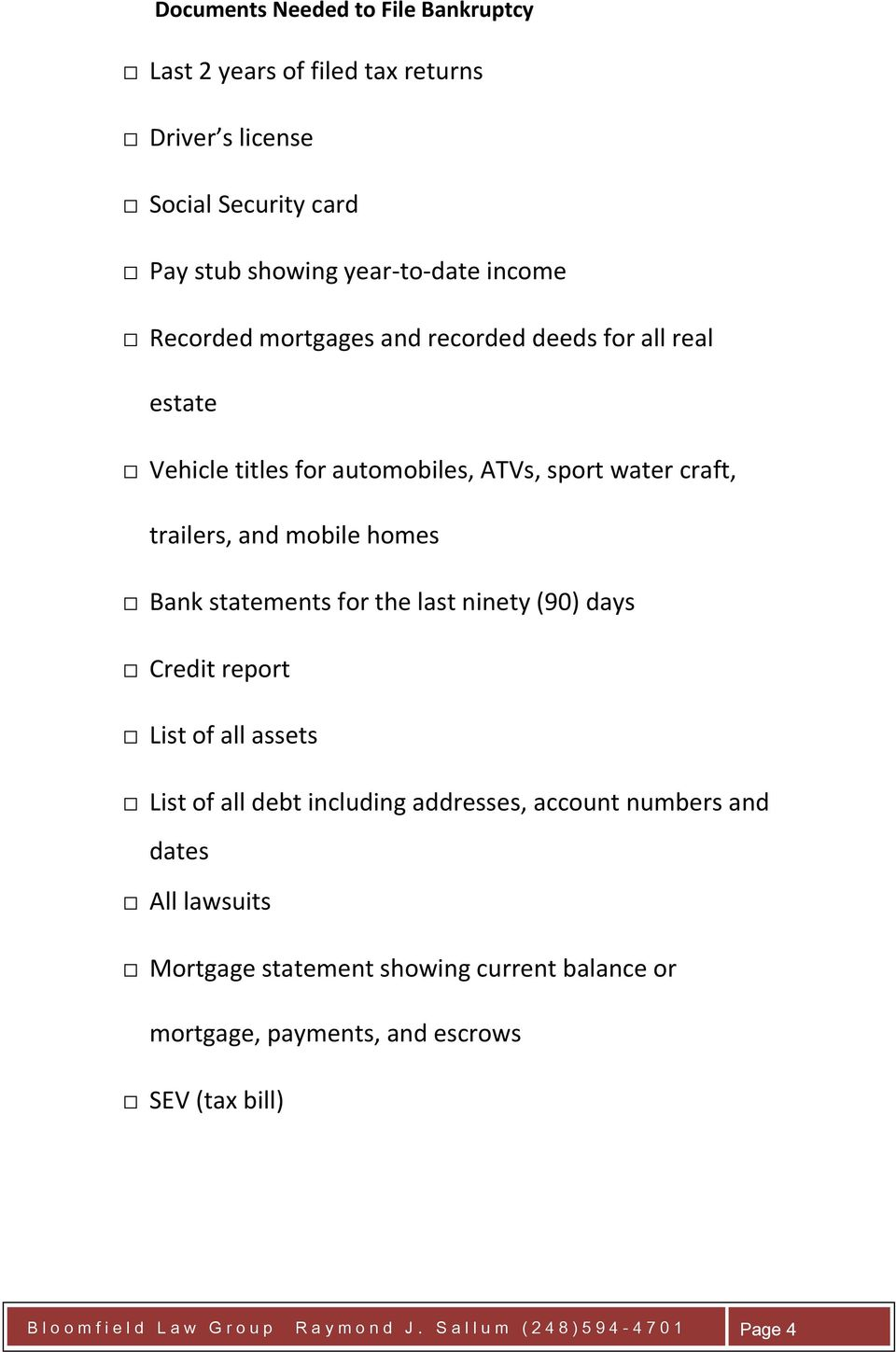 last ninety (90) days Credit report List of all assets List of all debt including addresses, account numbers and dates All lawsuits Mortgage statement