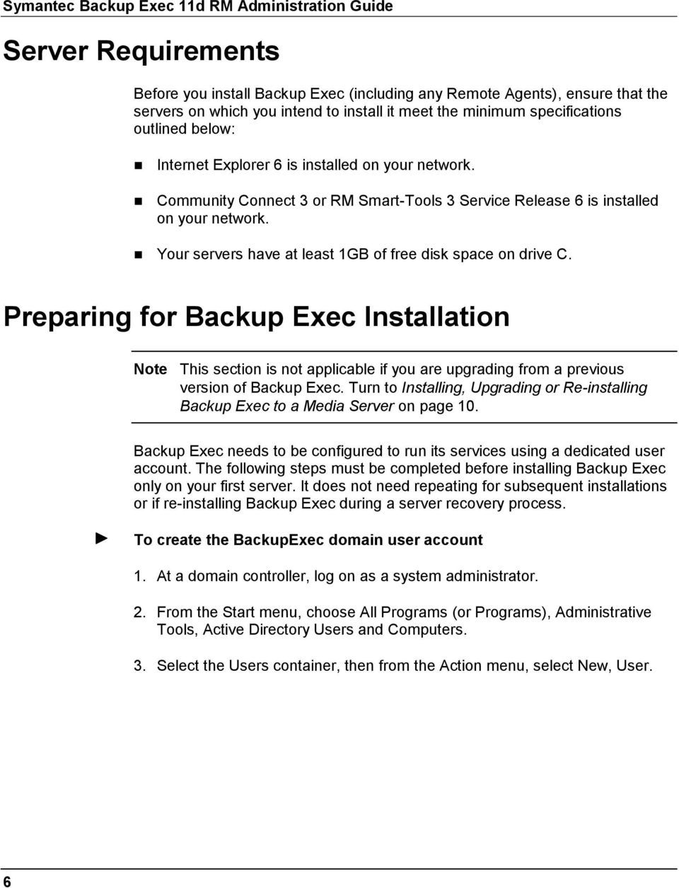 Your servers have at least 1GB of free disk space on drive C. Preparing for Backup Exec Installation Note This section is not applicable if you are upgrading from a previous version of Backup Exec.