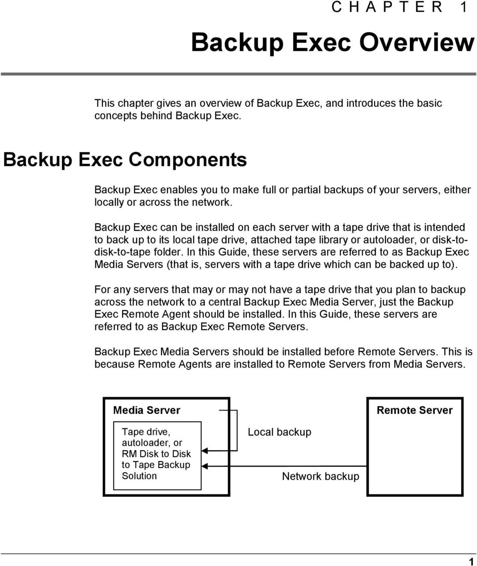 Backup Exec can be installed on each server with a tape drive that is intended to back up to its local tape drive, attached tape library or autoloader, or disk-todisk-to-tape folder.