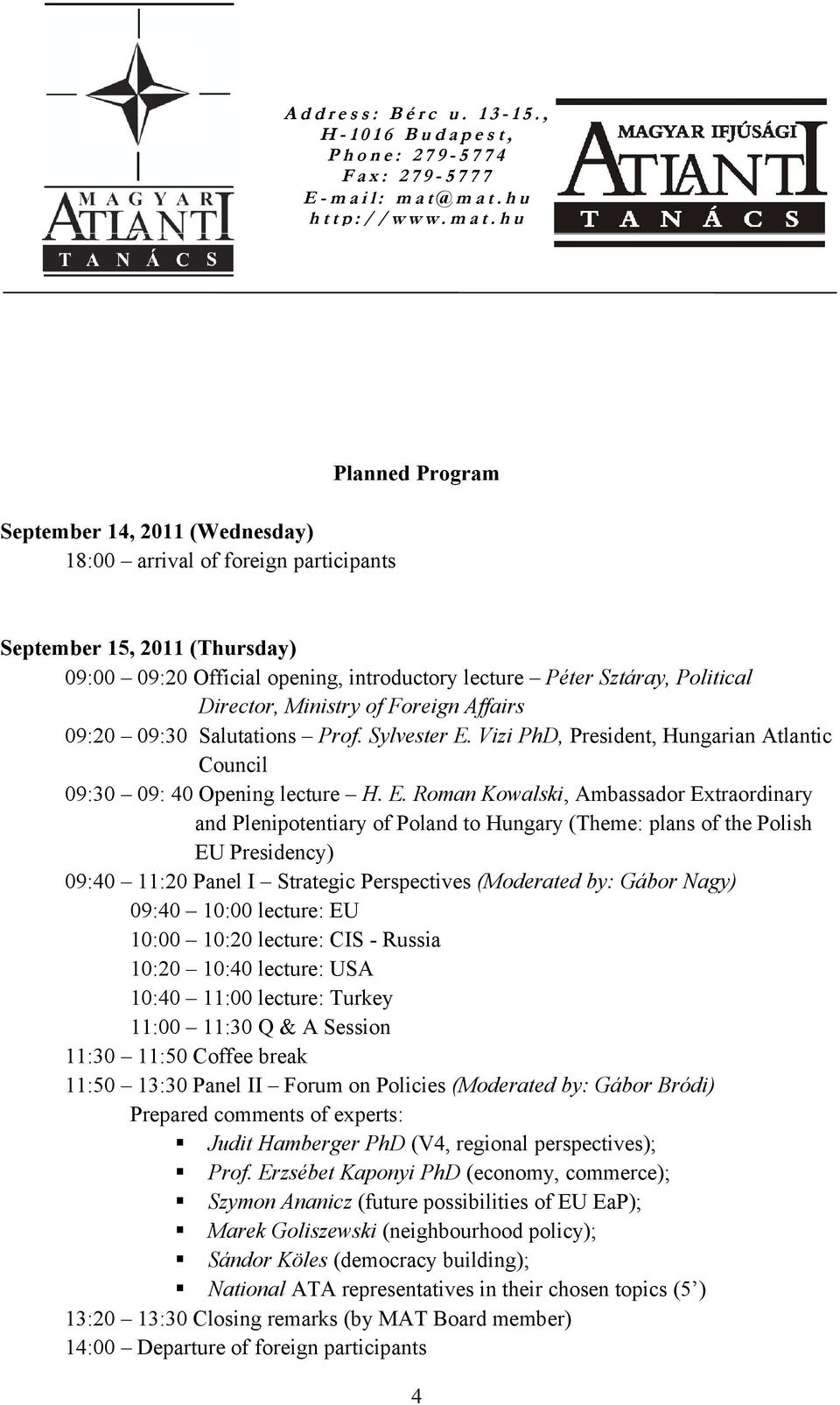 Vizi PhD, President, Hungarian Atlantic Council 09:30 09: 40 Opening lecture H. E.