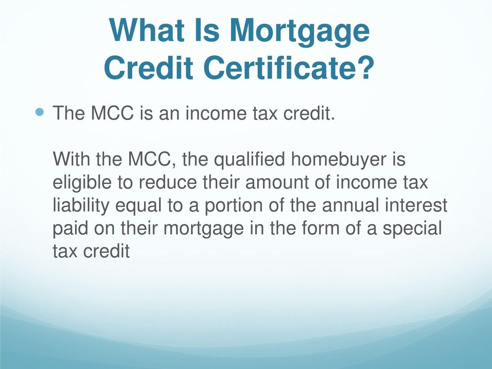 With the MCC, the qualified homebuyer is eligible to reduce their