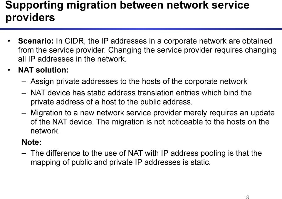NAT solution: Assign private addresses to the hosts of the corporate network NAT device has static address translation entries which bind the private address of a host to the