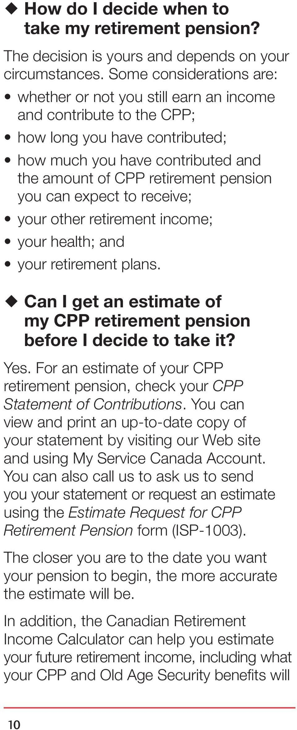can expect to receive; your other retirement income; your health; and your retirement plans. Can I get an estimate of my CPP retirement pension before I decide to take it? Yes.