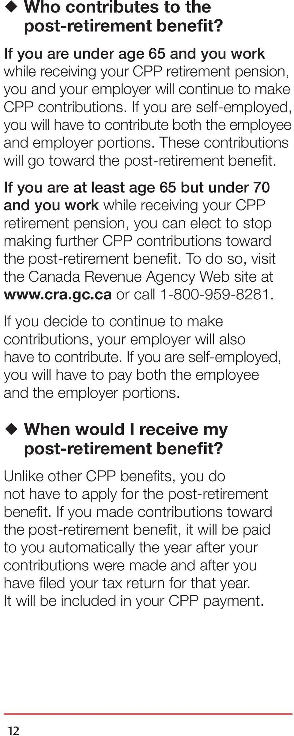 If you are at least age 65 but under 70 and you work while receiving your CPP retirement pension, you can elect to stop making further CPP contributions toward the post retirement benefit.
