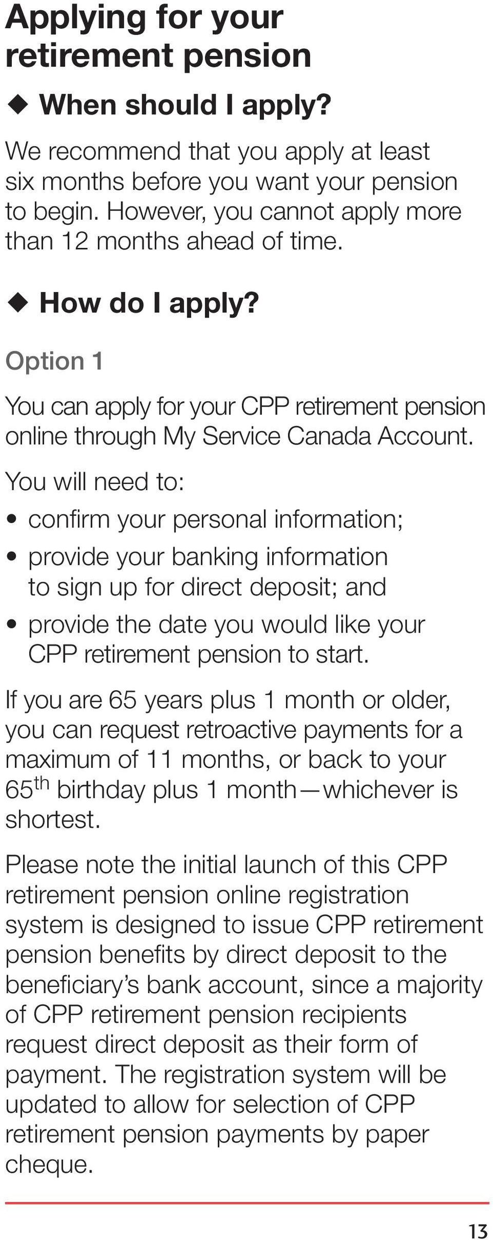 You will need to: confirm your personal information; provide your banking information to sign up for direct deposit; and provide the date you would like your CPP retirement pension to start.