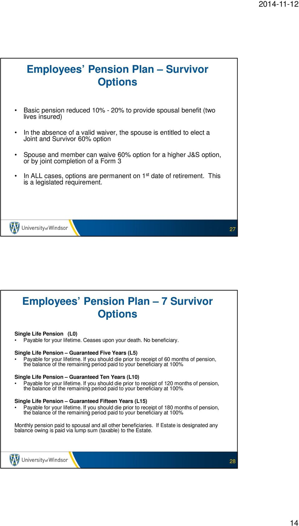 This is a legislated requirement. 27 Employees Pension Plan 7 Survivor Options Single Life Pension (L0) Payable for your lifetime. Ceases upon your death. No beneficiary.