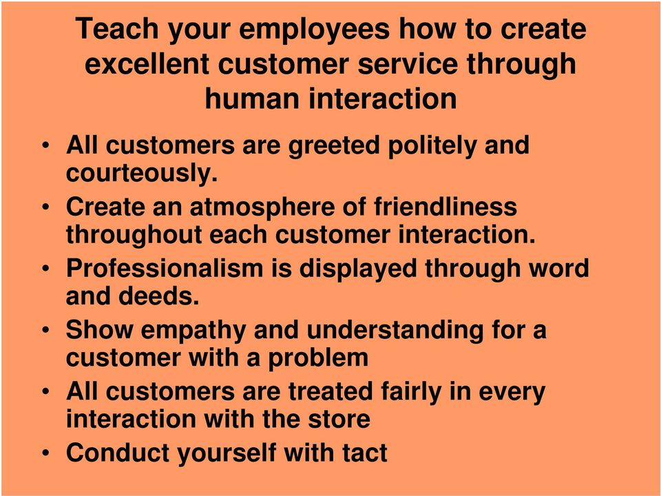 Create an atmosphere of friendliness throughout each customer interaction.