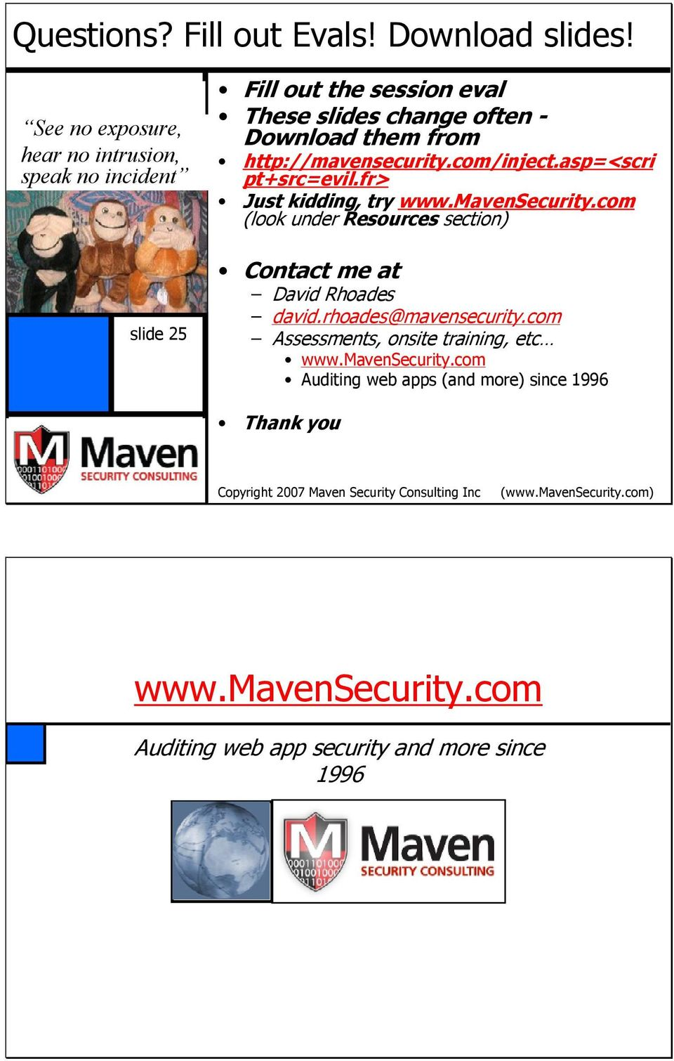 http://mavensecurity.com/inject.asp=<scri pt+src=evil.fr> Just kidding, try www.mavensecurity.com (look under Resources section) Contact me at David Rhoades david.