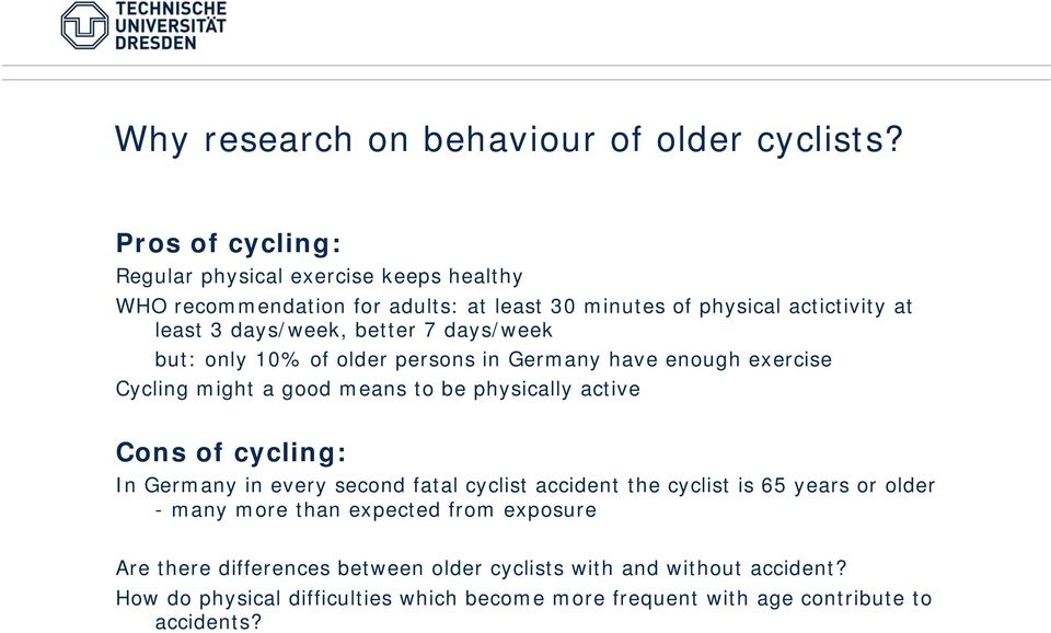 better 7 days/week but: only 10% of older persons in Germany have enough exercise Cycling might a good means to be physically active Cons of cycling: In