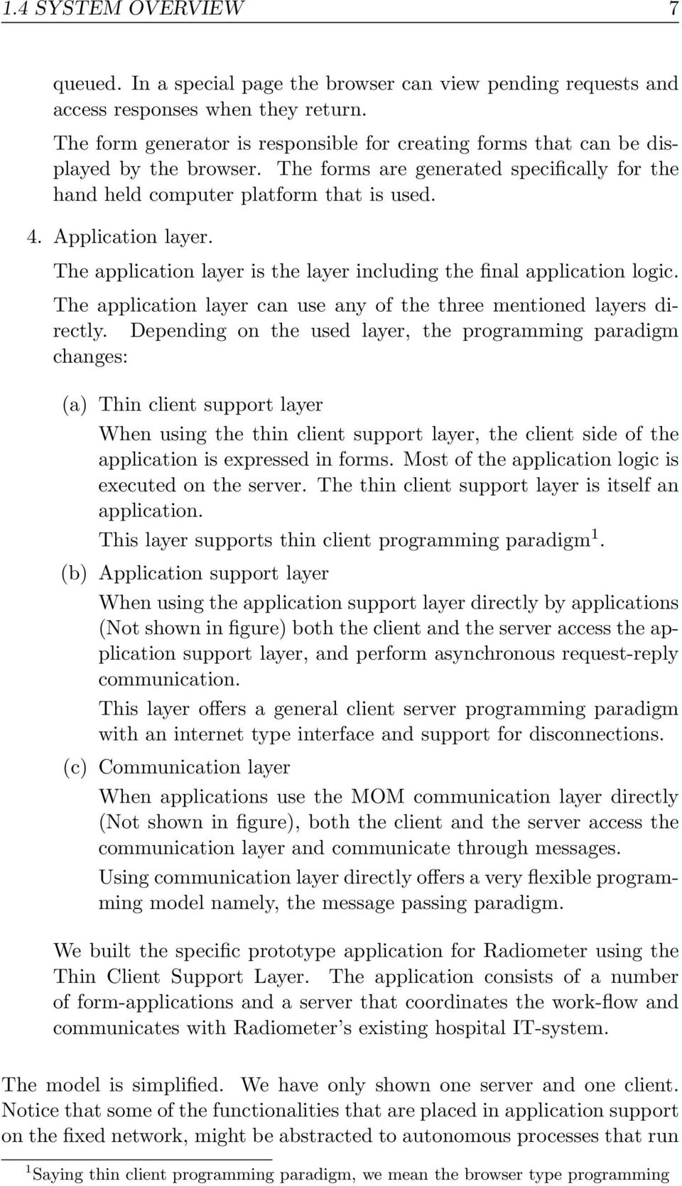 The application layer is the layer including the final application logic. The application layer can use any of the three mentioned layers directly.
