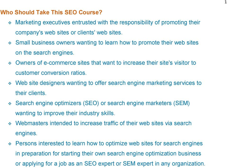Web site designers wanting to offer search engine marketing services to their clients. Search engine optimizers (SEO) or search engine marketers (SEM) wanting to improve their industry skills.